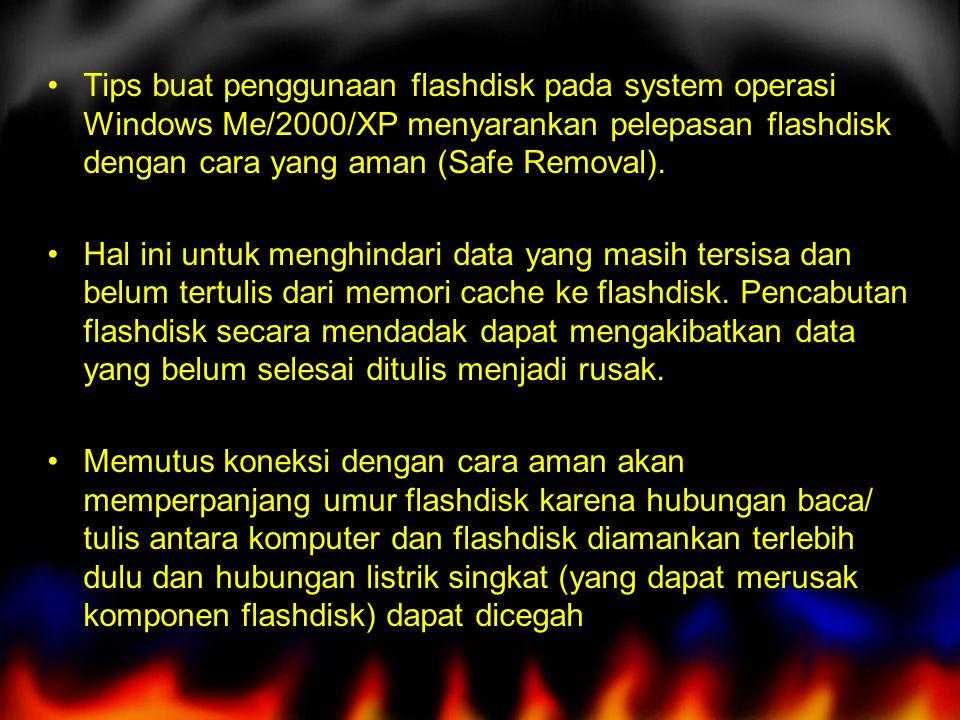 Tips buat penggunaan flashdisk pada system operasi Windows Me/2000/XP menyarankan pelepasan flashdisk dengan cara yang aman (Safe Removal). Hal ini un