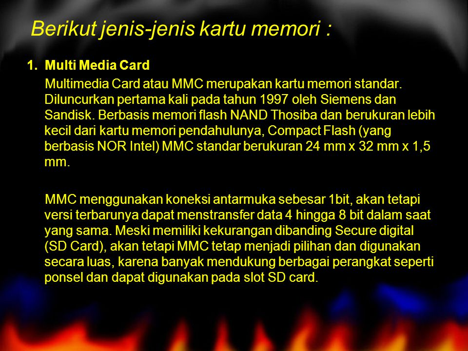 Berikut jenis-jenis kartu memori : 1. Multi Media Card Multimedia Card atau MMC merupakan kartu memori standar. Diluncurkan pertama kali pada tahun 19