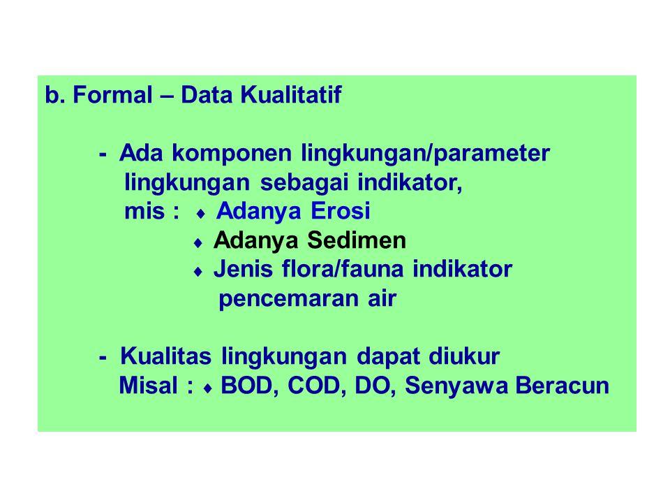 b. Formal – Data Kualitatif - Ada komponen lingkungan/parameter lingkungan sebagai indikator, mis :  Adanya Erosi  Adanya Sedimen  Jenis flora/faun