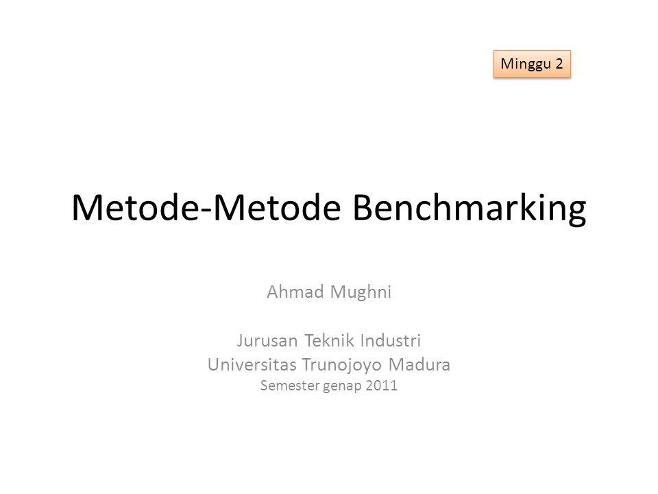 Metode-Metode Benchmarking Ahmad Mughni Jurusan Teknik Industri Universitas Trunojoyo Madura Semester genap 2011 Minggu 2