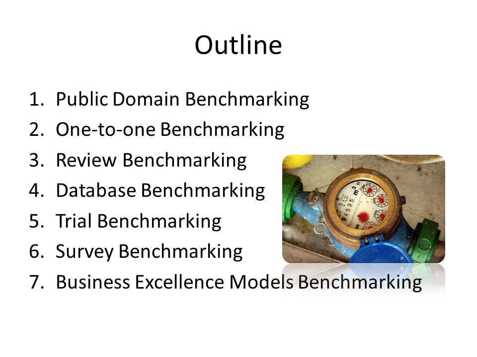 Outline 1.Public Domain Benchmarking 2.One-to-one Benchmarking 3.Review Benchmarking 4.Database Benchmarking 5.Trial Benchmarking 6.Survey Benchmarkin