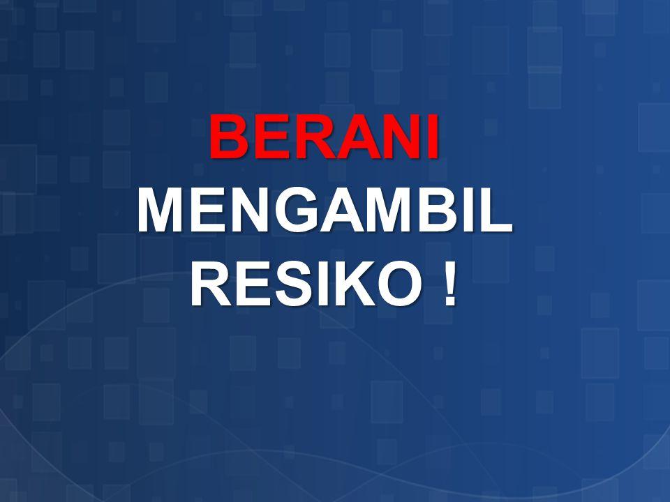 BERANI MENGAMBIL RESIKO !