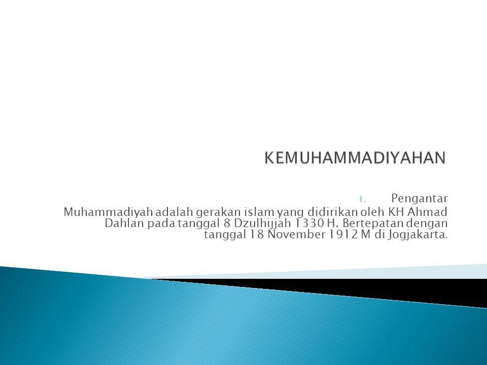 1. Pengantar Muhammadiyah adalah gerakan islam yang didirikan oleh KH Ahmad Dahlan pada tanggal 8 Dzulhijjah 1330 H. Bertepatan dengan tanggal 18 Nove