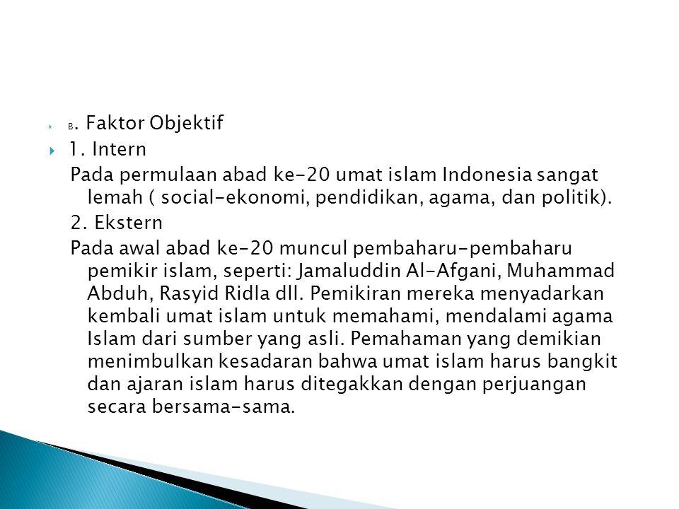 B. Faktor Objektif  1. Intern Pada permulaan abad ke-20 umat islam Indonesia sangat lemah ( social-ekonomi, pendidikan, agama, dan politik). 2. Eks