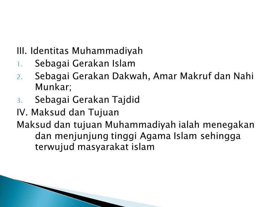 III. Identitas Muhammadiyah 1. Sebagai Gerakan Islam 2. Sebagai Gerakan Dakwah, Amar Makruf dan Nahi Munkar; 3. Sebagai Gerakan Tajdid IV. Maksud dan
