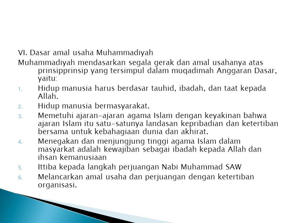 VI. Dasar amal usaha Muhammadiyah Muhammadiyah mendasarkan segala gerak dan amal usahanya atas prinsipprinsip yang tersimpul dalam muqadimah Anggaran
