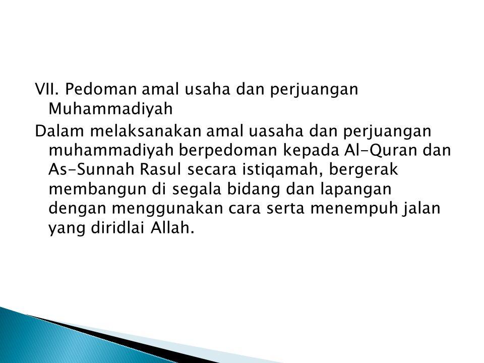 VII. Pedoman amal usaha dan perjuangan Muhammadiyah Dalam melaksanakan amal uasaha dan perjuangan muhammadiyah berpedoman kepada Al-Quran dan As-Sunna