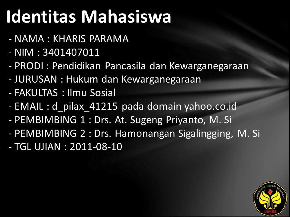Identitas Mahasiswa - NAMA : KHARIS PARAMA - NIM : 3401407011 - PRODI : Pendidikan Pancasila dan Kewarganegaraan - JURUSAN : Hukum dan Kewarganegaraan - FAKULTAS : Ilmu Sosial - EMAIL : d_pilax_41215 pada domain yahoo.co.id - PEMBIMBING 1 : Drs.