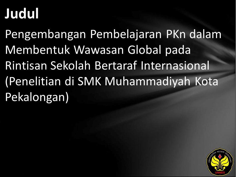 Judul Pengembangan Pembelajaran PKn dalam Membentuk Wawasan Global pada Rintisan Sekolah Bertaraf Internasional (Penelitian di SMK Muhammadiyah Kota Pekalongan)