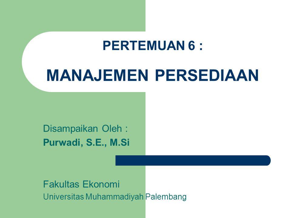 PERTEMUAN 6 : MANAJEMEN PERSEDIAAN Disampaikan Oleh : Purwadi, S.E., M.Si Fakultas Ekonomi Universitas Muhammadiyah Palembang