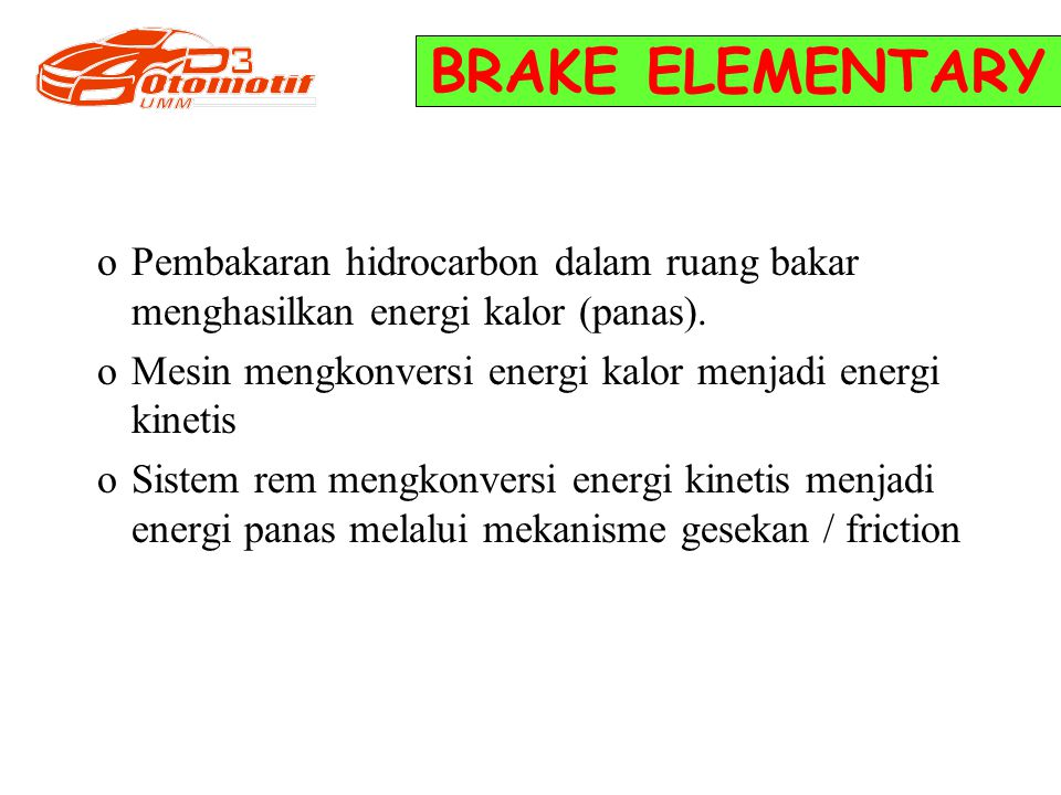 BRAKE ELEMENTARY oPembakaran hidrocarbon dalam ruang bakar menghasilkan energi kalor (panas). oMesin mengkonversi energi kalor menjadi energi kinetis