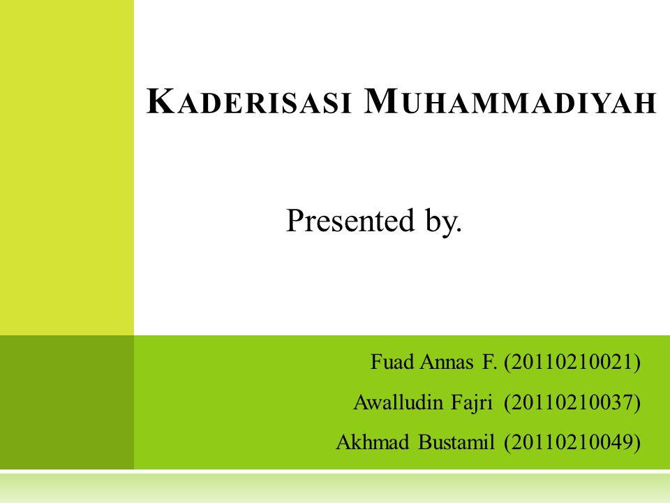 Fuad Annas F. (20110210021) Awalludin Fajri (20110210037) Akhmad Bustamil (20110210049) K ADERISASI M UHAMMADIYAH Presented by.