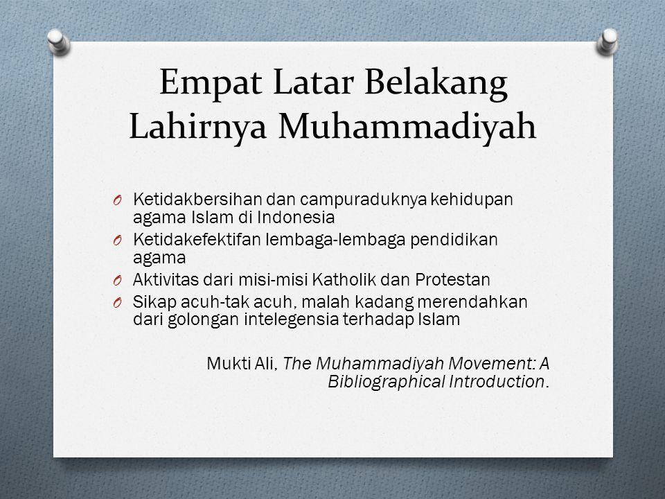 Empat Latar Belakang Lahirnya Muhammadiyah O Ketidakbersihan dan campuraduknya kehidupan agama Islam di Indonesia O Ketidakefektifan lembaga-lembaga p