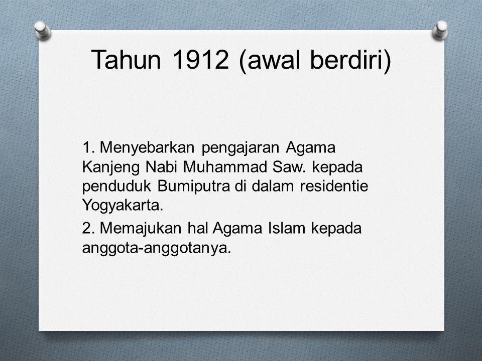 Tahun 1912 (awal berdiri) 1. Menyebarkan pengajaran Agama Kanjeng Nabi Muhammad Saw. kepada penduduk Bumiputra di dalam residentie Yogyakarta. 2. Mema