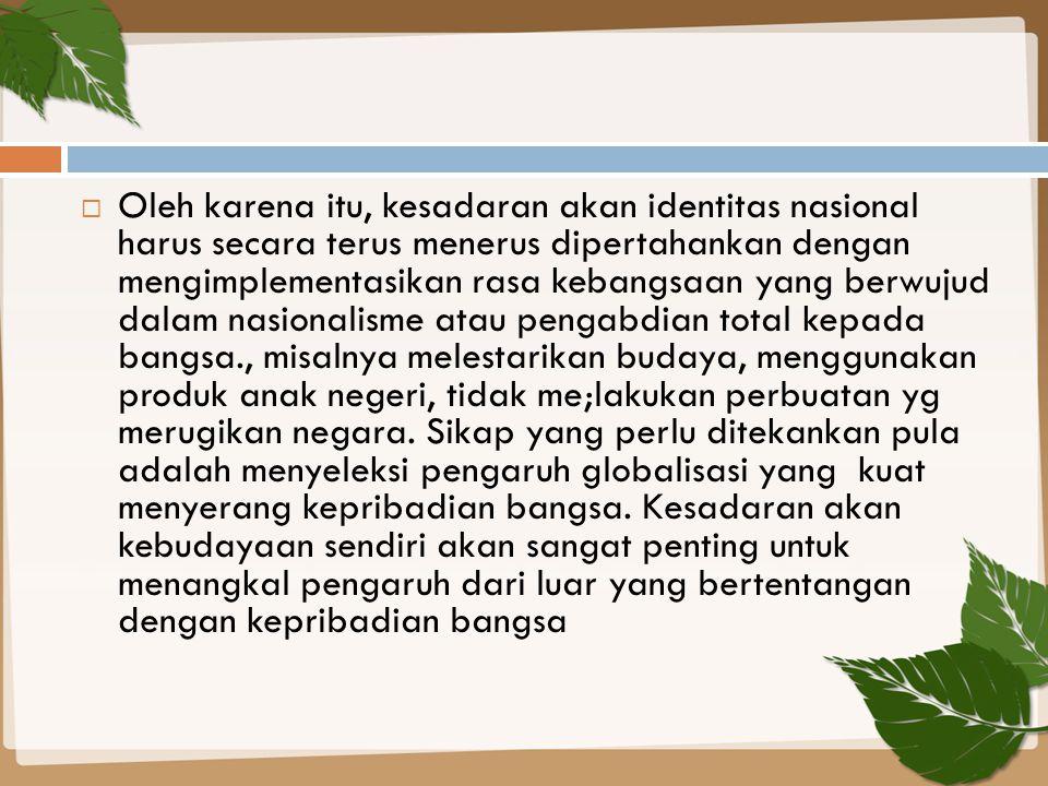 Oleh karena itu, kesadaran akan identitas nasional harus secara terus menerus dipertahankan dengan mengimplementasikan rasa kebangsaan yang berwujud
