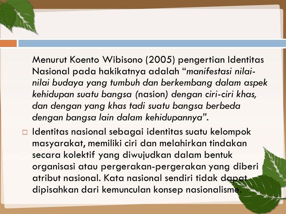 """Menurut Koento Wibisono (2005) pengertian Identitas Nasional pada hakikatnya adalah """"manifestasi nilai- nilai budaya yang tumbuh dan berkembang dalam"""