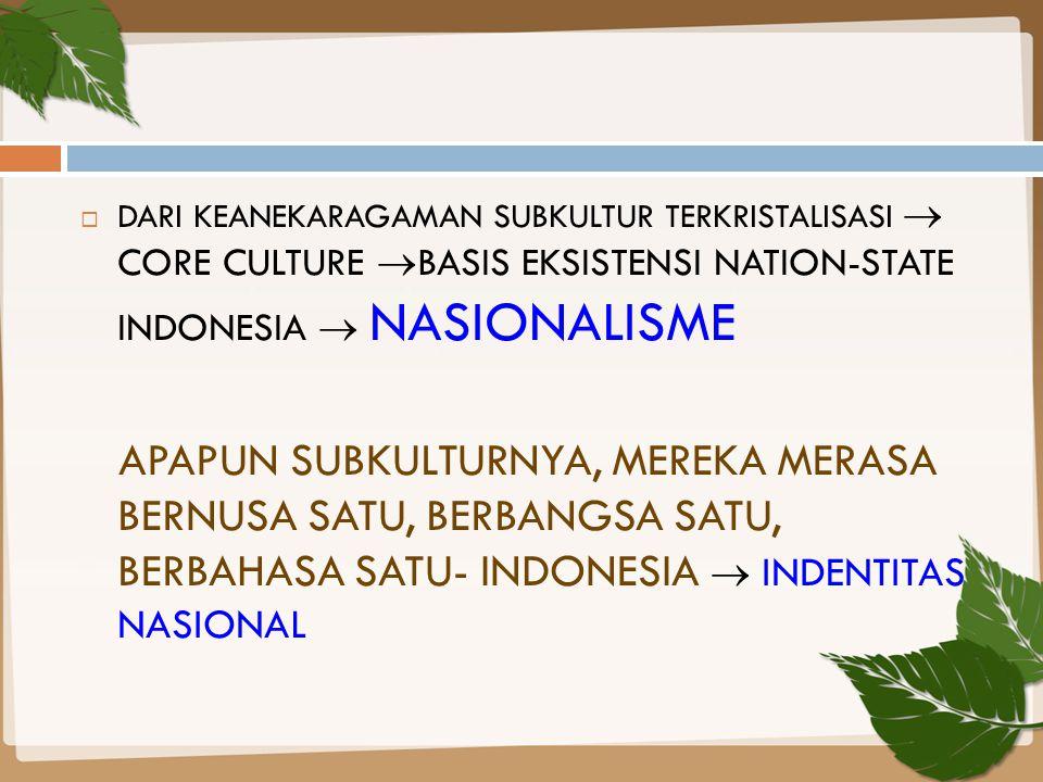  DARI KEANEKARAGAMAN SUBKULTUR TERKRISTALISASI  CORE CULTURE  BASIS EKSISTENSI NATION-STATE INDONESIA  NASIONALISME APAPUN SUBKULTURNYA, MEREKA ME