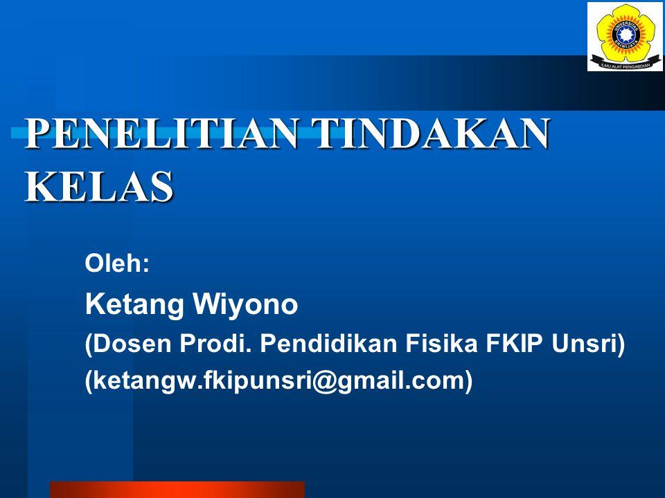 PENELITIAN TINDAKAN KELAS Oleh: Ketang Wiyono (Dosen Prodi.