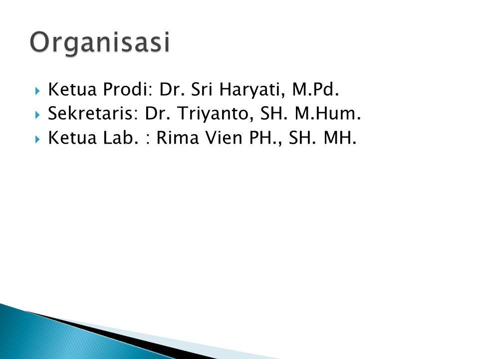  Ketua Prodi: Dr. Sri Haryati, M.Pd.  Sekretaris: Dr. Triyanto, SH. M.Hum.  Ketua Lab. : Rima Vien PH., SH. MH.