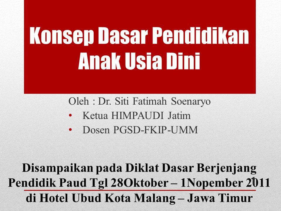 Konsep Dasar Pendidikan Anak Usia Dini Oleh : Dr. Siti Fatimah Soenaryo Ketua HIMPAUDI Jatim Dosen PGSD-FKIP-UMM Disampaikan pada Diklat Dasar Berjenj