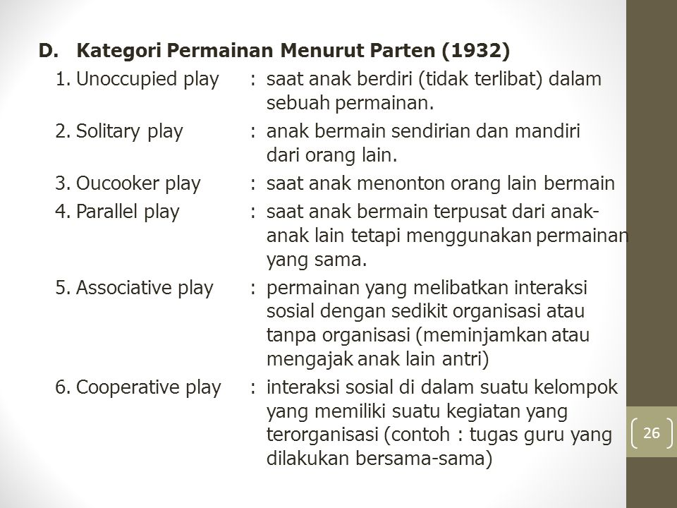 D.Kategori Permainan Menurut Parten (1932) 1.Unoccupied play:saat anak berdiri (tidak terlibat) dalam sebuah permainan. 2.Solitary play :anak bermain