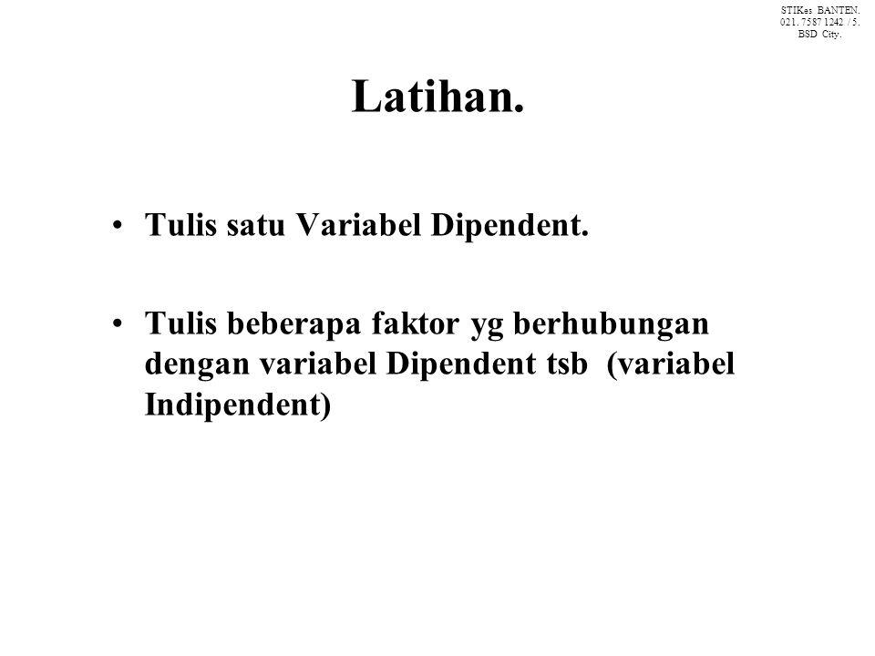 Latihan. Tulis satu Variabel Dipendent. Tulis beberapa faktor yg berhubungan dengan variabel Dipendent tsb (variabel Indipendent) STIKes BANTEN. 021.