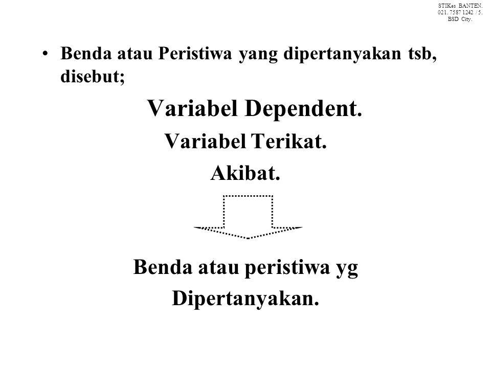 Benda atau Peristiwa yang dipertanyakan tsb, disebut; Variabel Dependent. Variabel Terikat. Akibat. Benda atau peristiwa yg Dipertanyakan. STIKes BANT