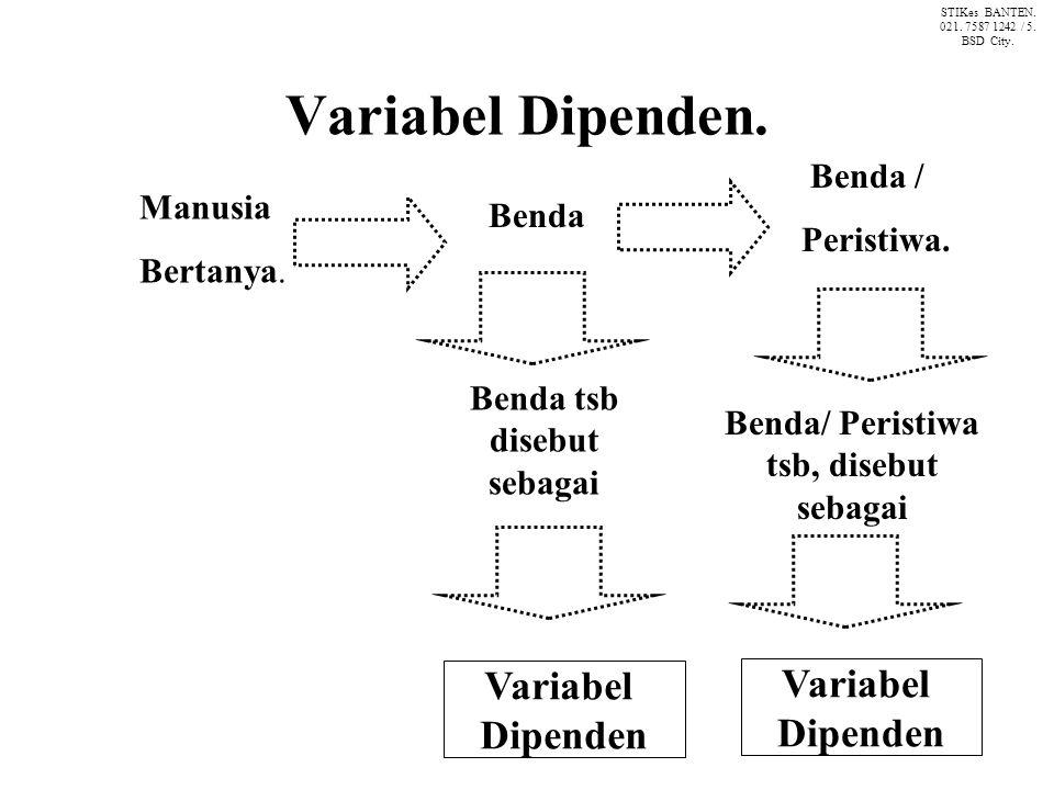Variabel Dipenden. Manusia Bertanya. Benda Variabel Dipenden Benda tsb disebut sebagai Benda / Peristiwa. Benda/ Peristiwa tsb, disebut sebagai Variab