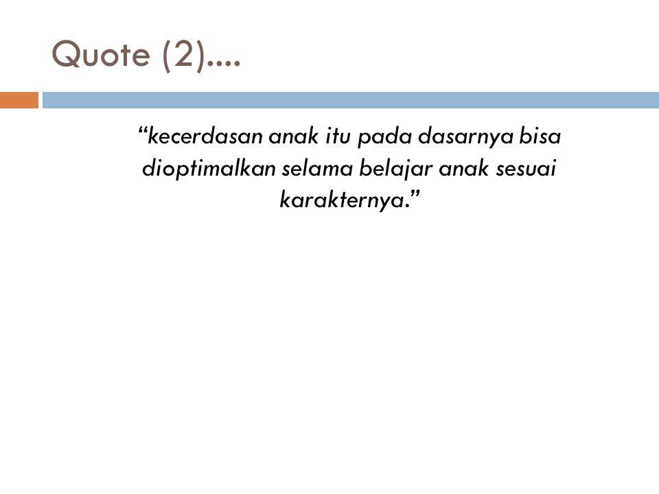 """Quote (2).... """"kecerdasan anak itu pada dasarnya bisa dioptimalkan selama belajar anak sesuai karakternya."""""""