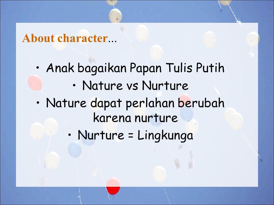 About character... Anak bagaikan Papan Tulis Putih Nature vs Nurture Nature dapat perlahan berubah karena nurture Nurture = Lingkunga