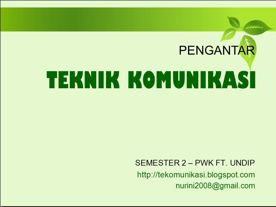 TEKNIK KOMUNIKASI SEMESTER 2 – PWK FT. UNDIP http://tekomunikasi.blogspot.com nurini2008@gmail.com PENGANTAR