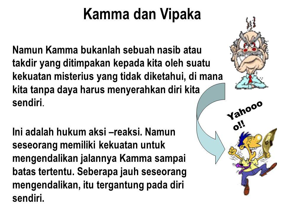 Kamma dan Vipaka Namun Kamma bukanlah sebuah nasib atau takdir yang ditimpakan kepada kita oleh suatu kekuatan misterius yang tidak diketahui, di mana