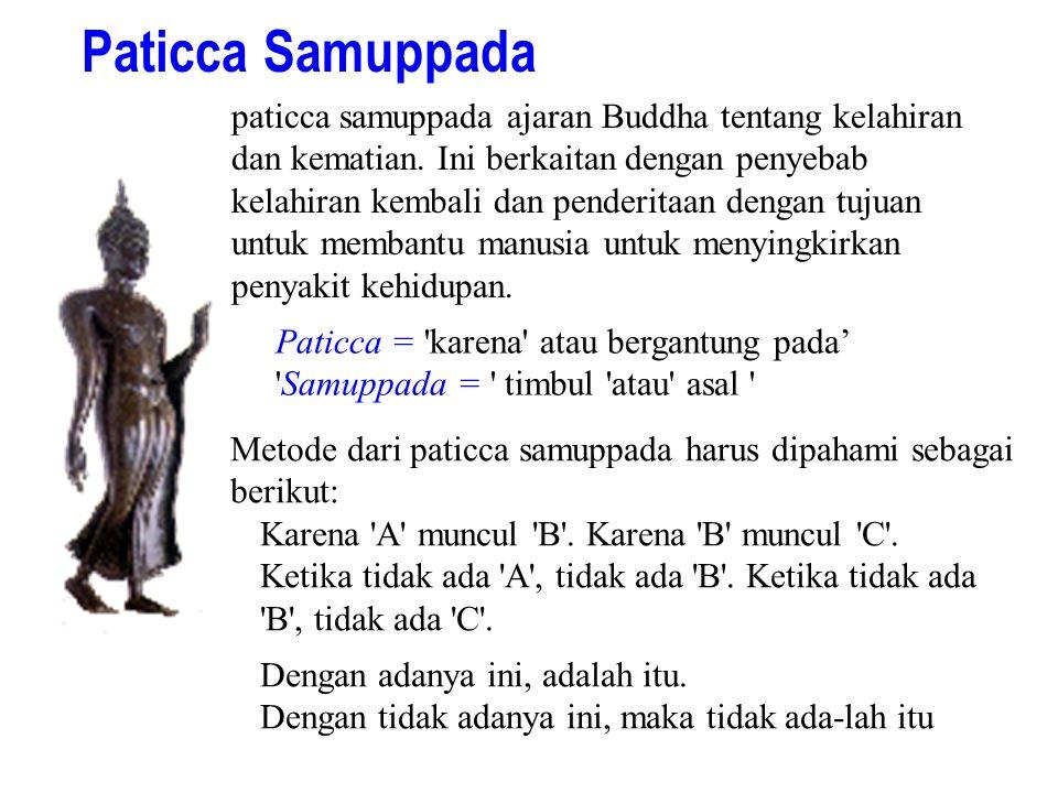 Paticca Samuppada paticca samuppada ajaran Buddha tentang kelahiran dan kematian. Ini berkaitan dengan penyebab kelahiran kembali dan penderitaan deng