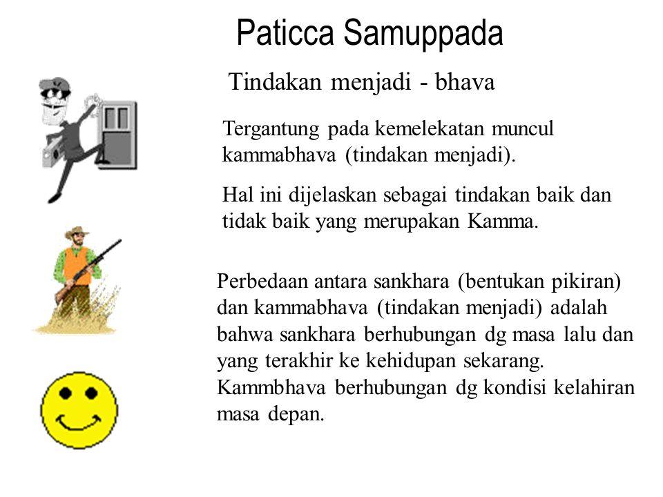 Paticca Samuppada Tindakan menjadi - bhava Tergantung pada kemelekatan muncul kammabhava (tindakan menjadi). Hal ini dijelaskan sebagai tindakan baik