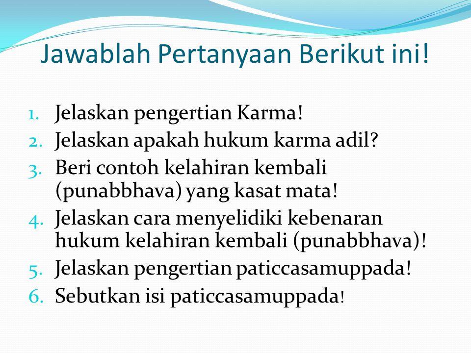 Jawablah Pertanyaan Berikut ini! 1. Jelaskan pengertian Karma! 2. Jelaskan apakah hukum karma adil? 3. Beri contoh kelahiran kembali (punabbhava) yang
