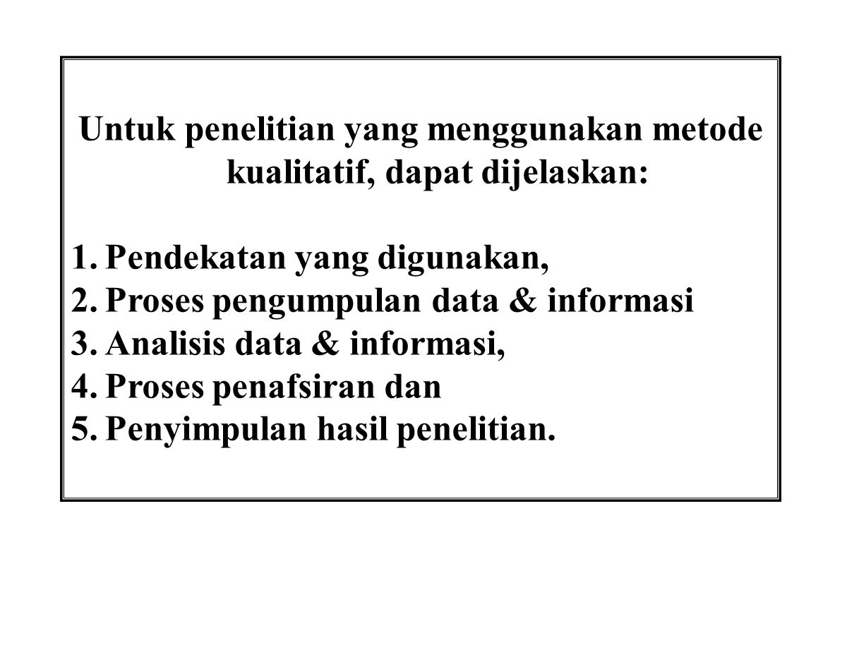 Untuk penelitian yang menggunakan metode kualitatif, dapat dijelaskan: 1.Pendekatan yang digunakan, 2.Proses pengumpulan data & informasi 3.Analisis d