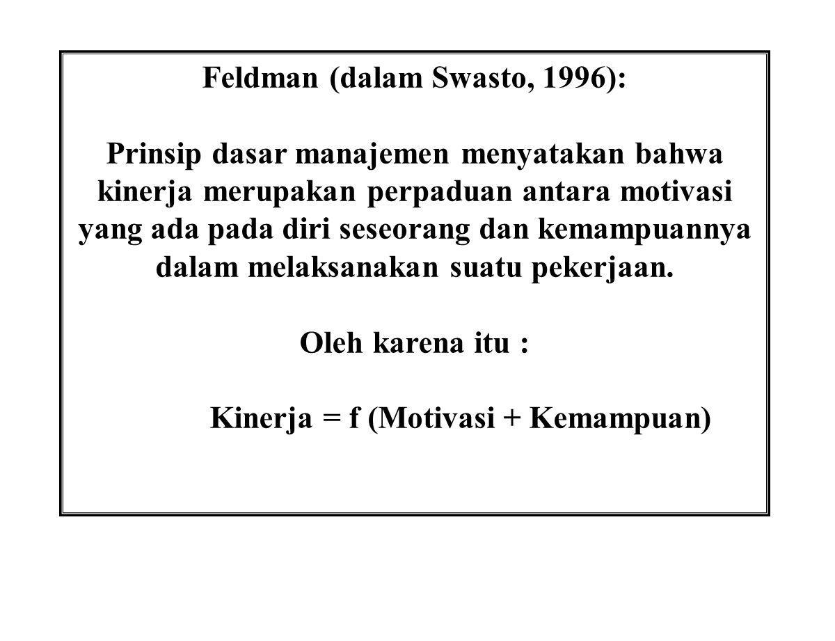 Feldman (dalam Swasto, 1996): Prinsip dasar manajemen menyatakan bahwa kinerja merupakan perpaduan antara motivasi yang ada pada diri seseorang dan ke