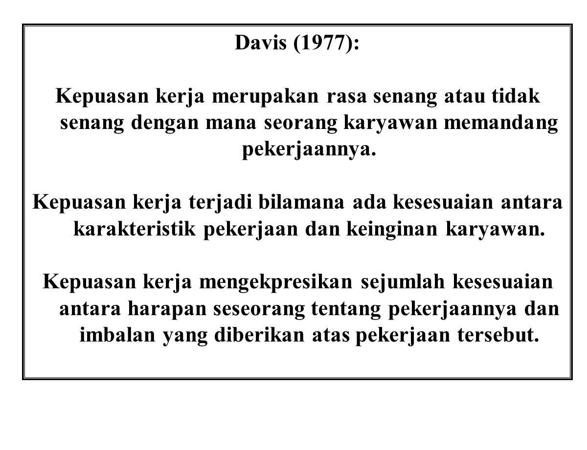 Davis (1977): Kepuasan kerja merupakan rasa senang atau tidak senang dengan mana seorang karyawan memandang pekerjaannya. Kepuasan kerja terjadi bilam