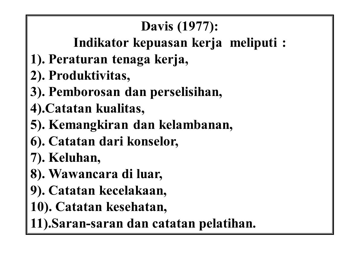 Davis (1977): Indikator kepuasan kerja meliputi : 1). Peraturan tenaga kerja, 2). Produktivitas, 3). Pemborosan dan perselisihan, 4).Catatan kualitas,