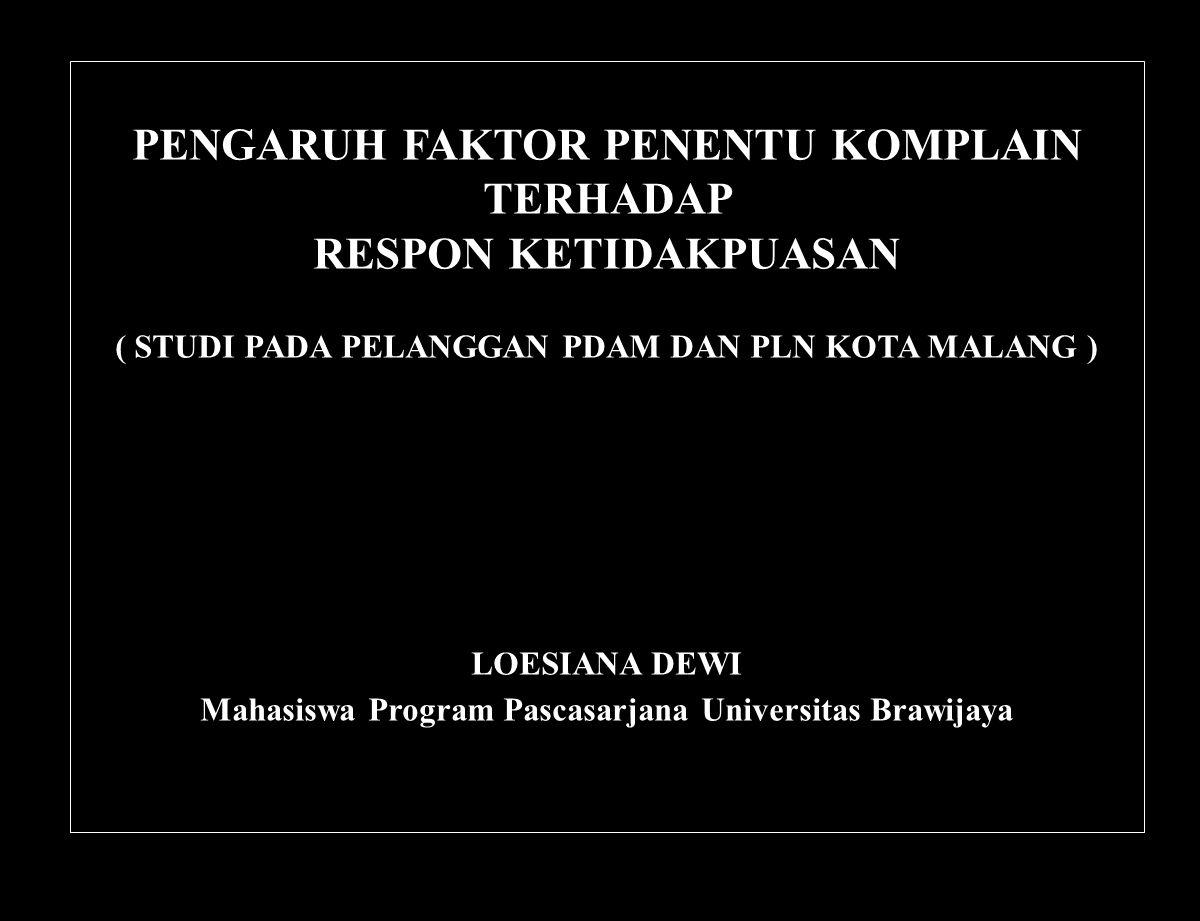 PENGARUH FAKTOR PENENTU KOMPLAIN TERHADAP RESPON KETIDAKPUASAN ( STUDI PADA PELANGGAN PDAM DAN PLN KOTA MALANG ) LOESIANA DEWI Mahasiswa Program Pasca