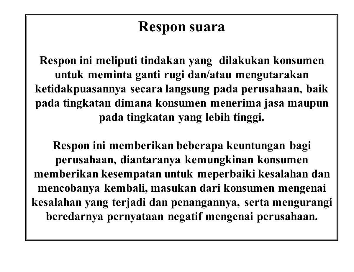 Respon suara Respon ini meliputi tindakan yang dilakukan konsumen untuk meminta ganti rugi dan/atau mengutarakan ketidakpuasannya secara langsung pada