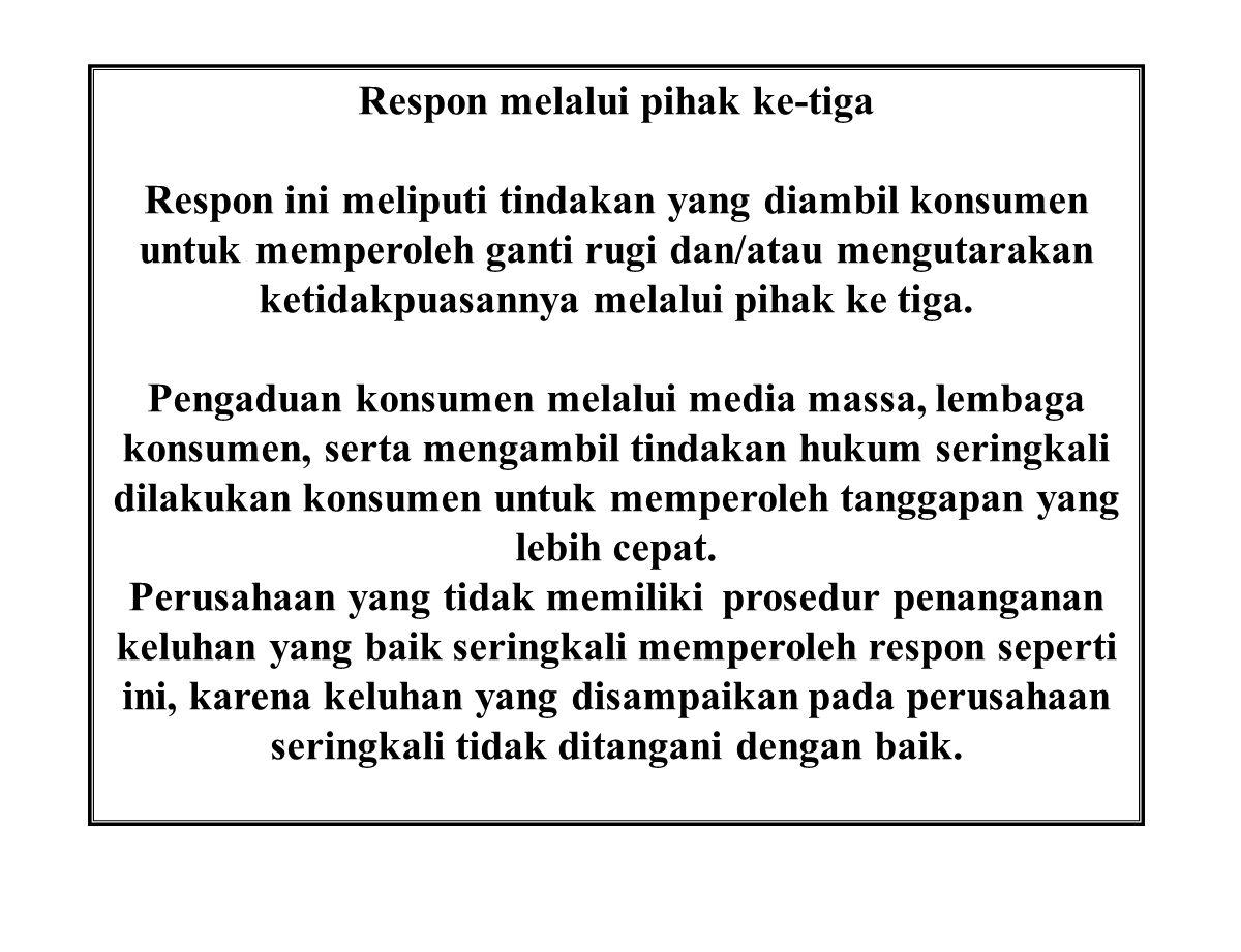Respon melalui pihak ke-tiga Respon ini meliputi tindakan yang diambil konsumen untuk memperoleh ganti rugi dan/atau mengutarakan ketidakpuasannya mel