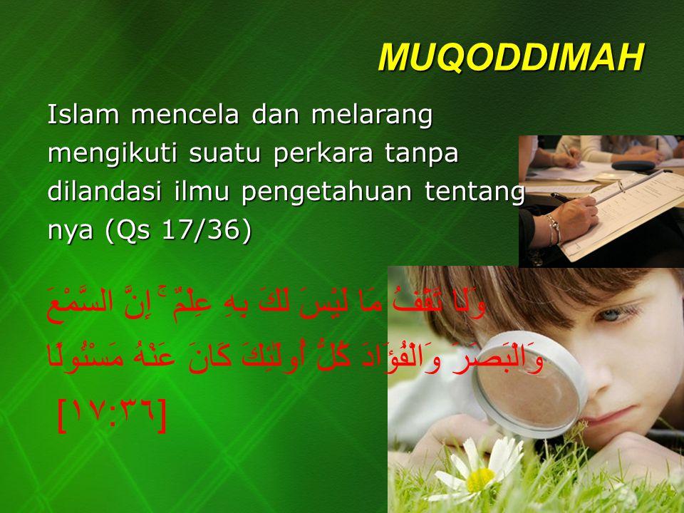 MUQODDIMAH Islam mencela dan melarang mengikuti suatu perkara tanpa dilandasi ilmu pengetahuan tentang nya (Qs 17/36) وَلَا تَقْفُ مَا لَيْسَ لَكَ بِه