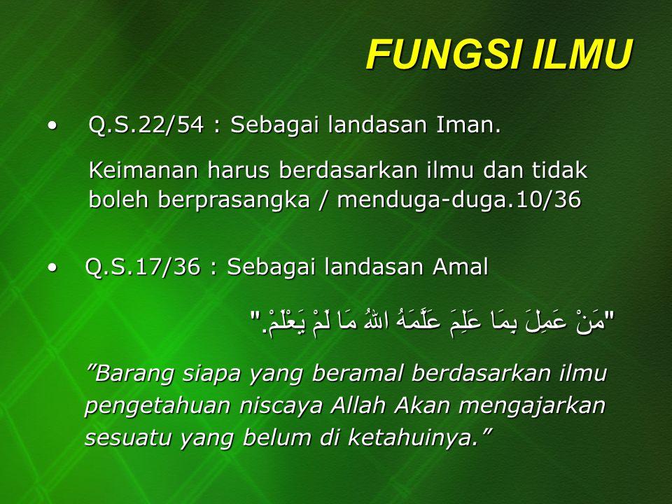 FUNGSI ILMU Q.S.22/54 : Sebagai landasan Iman.Q.S.22/54 : Sebagai landasan Iman. Keimanan harus berdasarkan ilmu dan tidak boleh berprasangka / mendug
