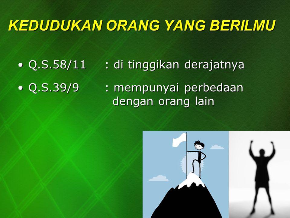 KEDUDUKAN ORANG YANG BERILMU Q.S.58/11 : di tinggikan derajatnyaQ.S.58/11 : di tinggikan derajatnya Q.S.39/9 : mempunyai perbedaan dengan orang lainQ.