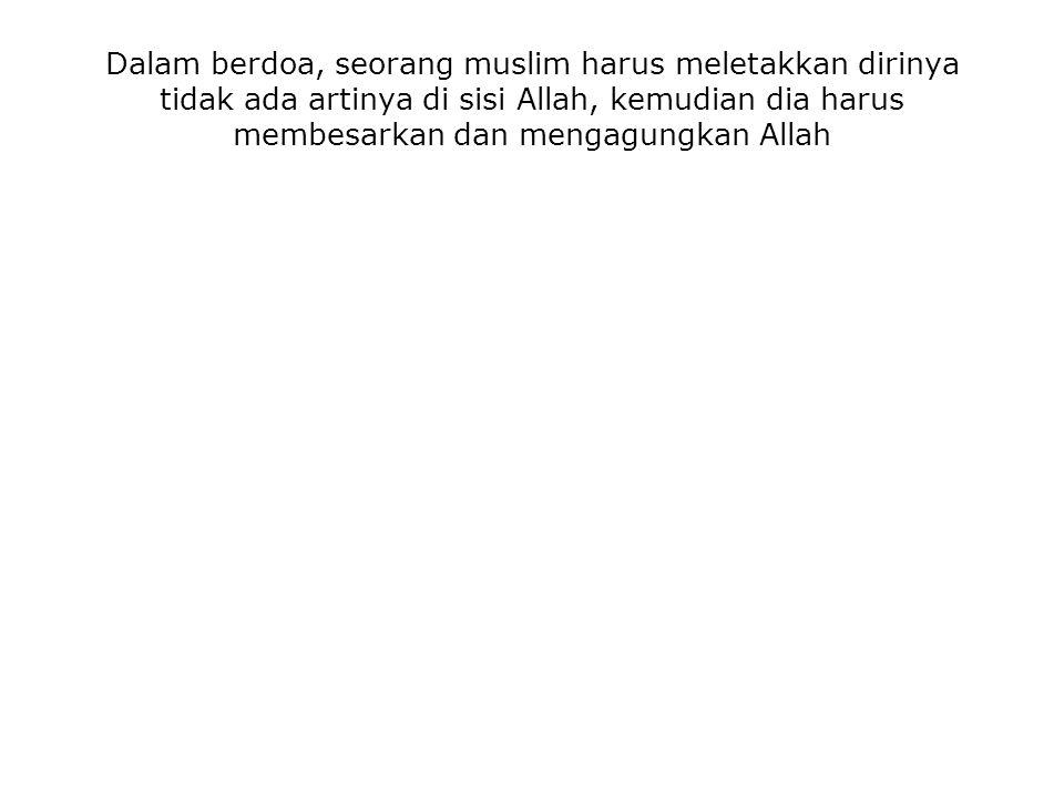 Dalam berdoa, seorang muslim harus meletakkan dirinya tidak ada artinya di sisi Allah, kemudian dia harus membesarkan dan mengagungkan Allah
