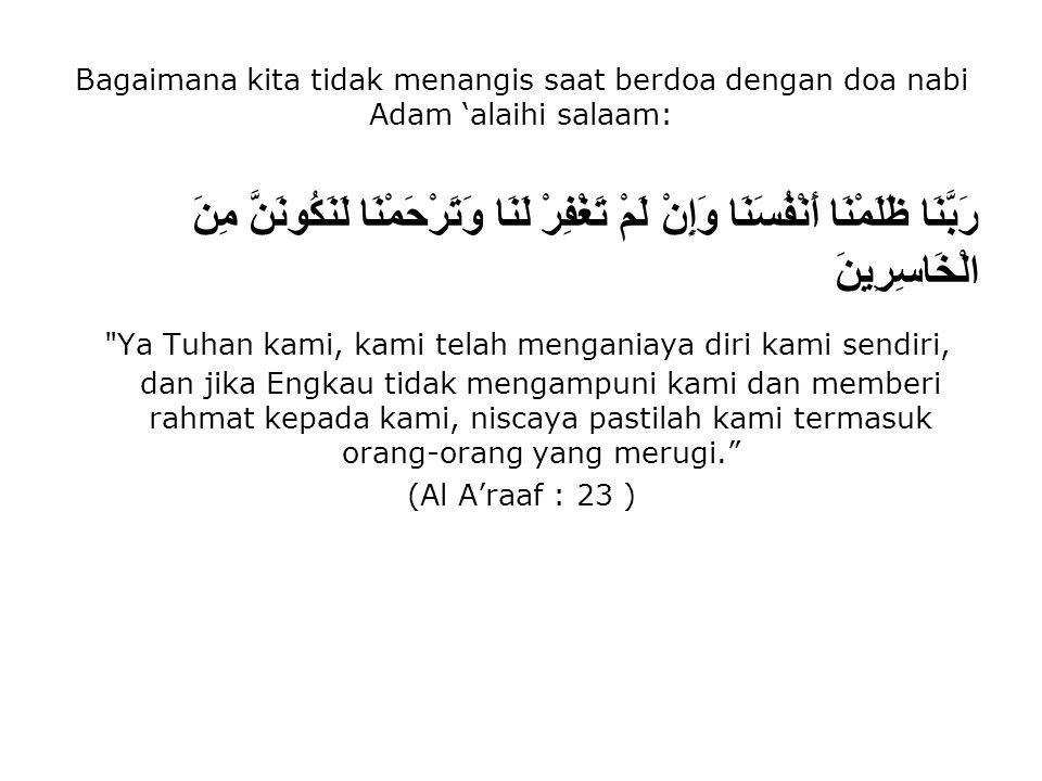 Bagaimana kita tidak menangis saat berdoa dengan doa nabi Adam 'alaihi salaam: رَبَّنَا ظَلَمْنَا أَنْفُسَنَا وَإِنْ لَمْ تَغْفِرْ لَنَا وَتَرْحَمْنَا