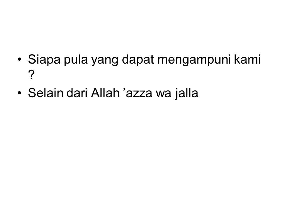 Siapa pula yang dapat mengampuni kami ? Selain dari Allah 'azza wa jalla
