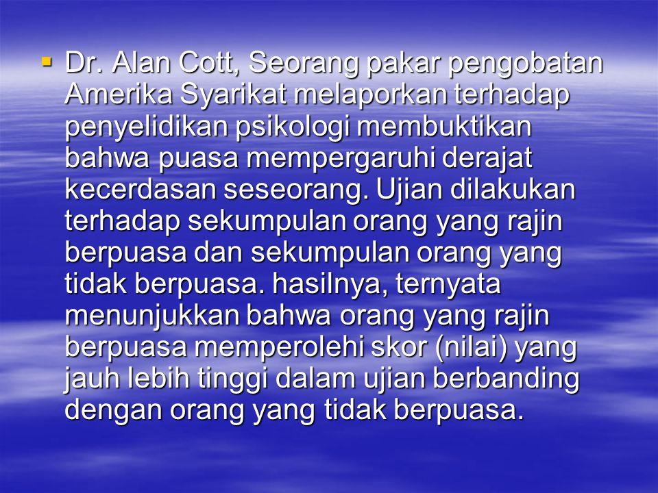  Dr. Alan Cott, Seorang pakar pengobatan Amerika Syarikat melaporkan terhadap penyelidikan psikologi membuktikan bahwa puasa mempergaruhi derajat kec
