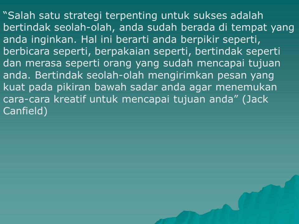Salah satu strategi terpenting untuk sukses adalah bertindak seolah-olah, anda sudah berada di tempat yang anda inginkan.